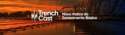 TrenchCast 03 – O novo marco do saneamento básico