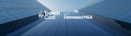 TrenchCast 01 – Distressed M&A