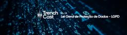 TrenchCast 08 – Lei Geral de Proteção de Dados