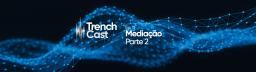 TrenchCast 11 – Mediação – parte 2